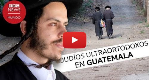 Publicación de Youtube por BBC News Mundo: Lev Tahor, la secta judía en Guatemala envuelta en un escándalo