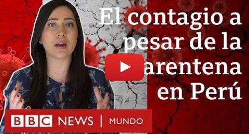 Publicación de Youtube por BBC News Mundo: Coronavirus en Perú  4 razones que explican la cantidad de casos a pesar de la cuarentena