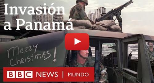 Publicación de Youtube por BBC News Mundo: Cómo fue la invasión de Panamá, la última intervención militar de EE.UU. en América Latina