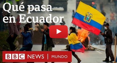 Publicación de Youtube por BBC News Mundo: Las razones de las masivas protestas en Ecuador contra el gobierno de Lenín Moreno