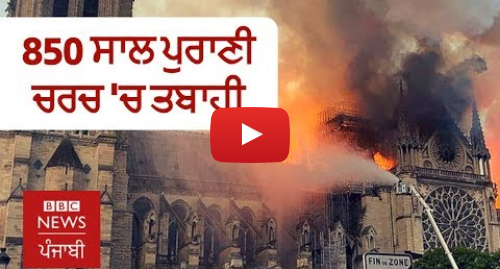 Youtube post by BBC News Punjabi: ਨੋਟਰੇ ਡੇਮ  ਪੈਰਿਸ ਦੀ ਕੌਮੀ ਸ਼ਾਨ ਮੰਨੀ ਜਾਂਦੀ ਚਰਚ 'ਚ ਅੱਗ ਲੱਗਣ ਵੇਲੇ ਦਾ ਵੀਡੀਓ | BBC NEWS PUNJABI