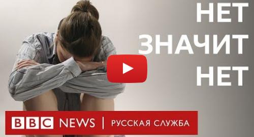 Youtube пост, автор: BBC News - Русская служба: «Нет значит нет»  последствия сексуального насилия   Документальный фильм Би-би-си