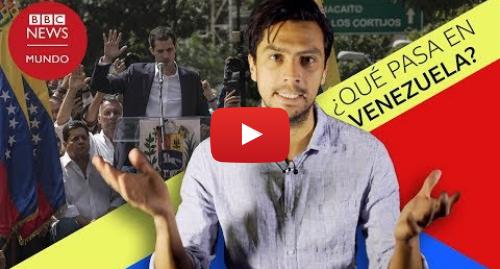 Publicación de Youtube por BBC News Mundo: Qué está pasando en Venezuela  3 claves que explican por qué esta nueva crisis es diferente