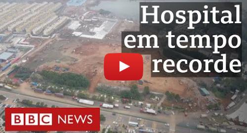 YouTube post de BBC News Brasil: Coronavírus  o plano na China de construir um hospital em 6 dias