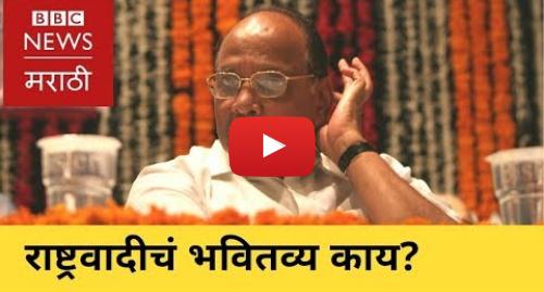 Youtube post by BBC News Marathi: Future of Nationalist Congress Party । राष्ट्रवादी काँग्रेसचं भवितव्य काय?