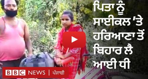 Youtube post by BBC News Punjabi: Lockdown  13 ਸਾਲ ਦੀ ਕੁੜੀ ਪਿਤਾ ਨੂੰ 1,200 ਕਿਲੋਮੀਟਰ ਸਾਈਕਲ 'ਤੇ ਘਰ ਲੈ ਆਈ  | BBC NEWS PUNJABI