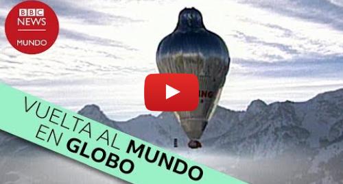 Publicación de Youtube por BBC News Mundo: Así fue la primera vuelta al mundo en globo sin escalas