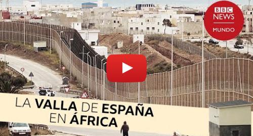 Publicación de Youtube por BBC News Mundo: Valla de Melilla  la peligrosa frontera que separa la UE de África