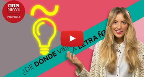Publicación de Youtube por BBC News Mundo: De dónde viene la Ñ, la letra más característica del español