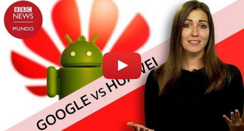 Publicación de Youtube por BBC News Mundo: Cómo puede afectar a los usuarios la ruptura de Google con Huawei