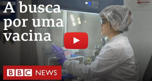 YouTube post de BBC News Brasil: Coronavírus  A corrida contra o tempo de cientistas para criar vacina