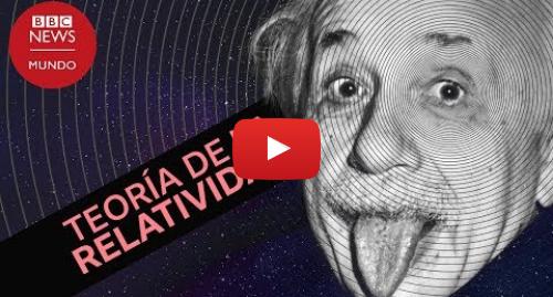 Publicación de Youtube por BBC News Mundo: Qué es la teoría de la relatividad de Einstein y por qué fue tan revolucionaria