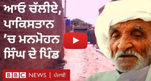 Youtube post by BBC News Punjabi: Manmohan village in Pakistan  ਸਾਬਕਾ PM ਦੇ ਬਚਪਨ ਦੇ ਮਿੱਤਰ ਗ਼ੁਲਾਮ ਮੁਹੰਮਦ ਨਾਲ ਮੁਲਾਕਾਤ I BBC NEWS PUNJABI