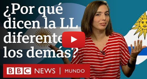 Publicación de Youtube por BBC News Mundo: ¿Por qué argentinos y uruguayos pronuncian la LL distinto a los demás hispanohablantes?