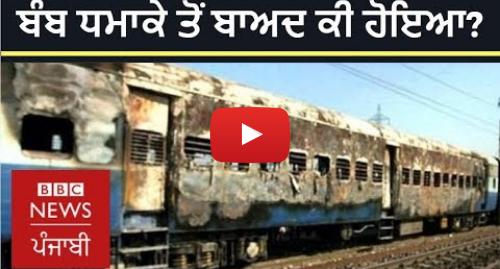 Youtube post by BBC News Punjabi: ਸਮਝੌਤਾ ਐਕਸਪ੍ਰੈਸ ਬੰਬ ਧਮਾਕੇ ਤੋਂ ਬਾਅਦ ਕੀ ਹੋਇਆ ਸੀ?   BBC NEWS PUNJABI