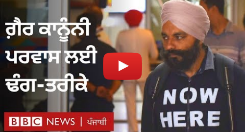 Youtube post by BBC News Punjabi: ਪੰਜਾਬ ਤੋਂ ਅਮਰੀਕਾ ਲਈ ਗੈਰ ਕਾਨੂੰਨੀ ਪਰਵਾਸ ਦਾ ਰਾਹ ਅਤੇ ਤਰੀਕਾ