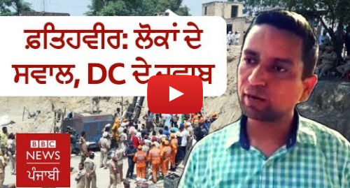 Youtube post by BBC News Punjabi: ਫਤਿਹਵੀਰ  ਸੰਗਰੂਰ ਦੇ ਡੀਸੀ ਨੇ ਦੱਸਿਆ ਬੱਚਾ ਕਿਉਂ ਨਹੀਂ ਬਚਿਆ    BBC NEWS PUNJABI