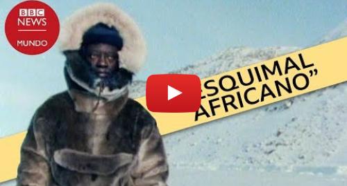 Publicación de Youtube por BBC News Mundo: Por qué dejé África para vivir en el Ártico