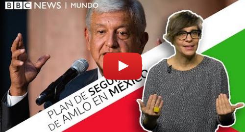 Publicación de Youtube por BBC News Mundo: Violencia en México  las medidas más polémicas de AMLO para pacificar el país