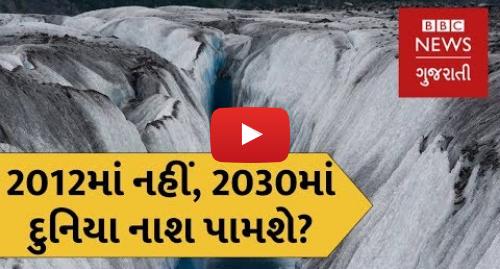 Youtube post by BBC News Gujarati: ક્લાઇમેટ ચેન્જને કારણે દુનિયા 2030માં નાશ પામશે? (બીબીસી ન્યૂઝ ગુજરાતી)