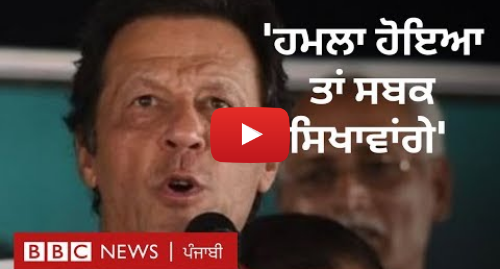 Youtube post by BBC News Punjabi: ਇਮਰਾਨ ਖ਼ਾਨ  'ਜੇਕਰ ਜੰਗ ਹੋਈ ਤਾਂ ਉਸਦੀ ਜ਼ਿੰਮੇਵਾਰ ਦੁਨੀਆਂ ਹੋਵੇਗੀ' | BBC NEWS PUNJABI