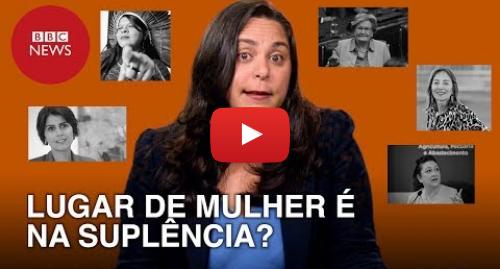 YouTube post de BBC News Brasil: Eleições 2018  Lugar de mulher é na suplência?
