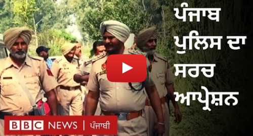Youtube post by BBC News Punjabi: ਪੰਜਾਬ ਦੇ ਸਰਹੱਦੀ ਇਲਾਕਿਆਂ 'ਚ ਪੁਲਿਸ ਦਾ ਸਰਚ ਆਪ੍ਰੇਸ਼ਨ | BBC NEWS PUNJABI
