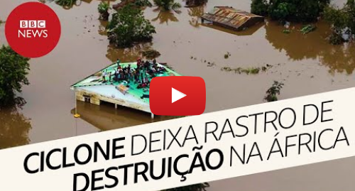 YouTube post de BBC News Brasil: Ciclone Idal  tempestade causa destruição e morte em Moçambique e Zimbábue