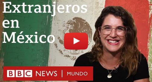 """Publicación de Youtube por BBC News Mundo: Extranjeros en México  """"Me llevaría todo el país en la mochila"""""""