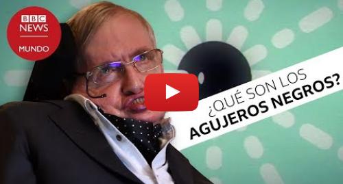 Publicación de Youtube por BBC News Mundo: Qué es un agujero negro  la explicación de Stephen Hawking