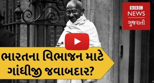Youtube post by BBC News Gujarati: શું ભારતના વિભાજન માટે ગાંધીજી જવાબદાર હતા? (બીબીસી ન્યૂઝ ગુજરાતી)