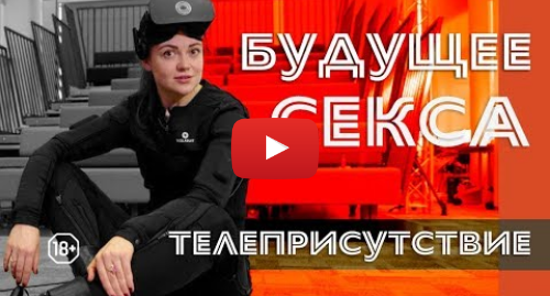 Youtube пост, автор: BBC News - Русская служба: Будущее секса  телеприсутствие