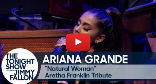 "Youtube post by The Tonight Show Starring Jimmy Fallon: Ariana Grande and The Roots Perform ""Natural Woman"" in Tribute to Aretha Franklin"