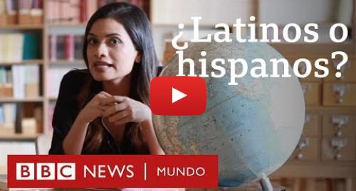 Publicación de Youtube por BBC News Mundo: ¿Latino o hispano? Cómo se usan estos términos en Estados Unidos | BBC Mundo
