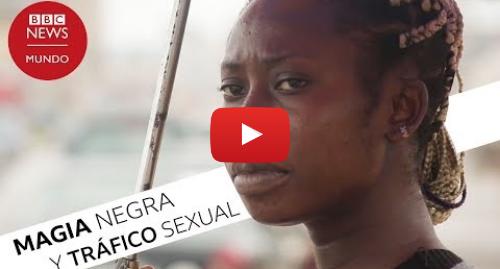 Publicación de Youtube por BBC News Mundo: Los rituales de magia negra detrás de la esclavitud sexual en Nigeria