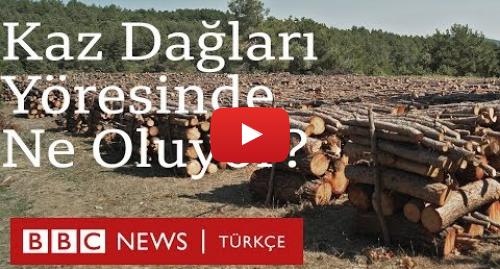 BBC News Türkçe tarafından yapılan Youtube paylaşımı: Kaz Dağları yöresinde ne oluyor?