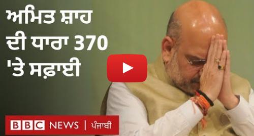 Youtube post by BBC News Punjabi: Article 370  ਭਾਰਤੀ ਗ੍ਰਹਿ ਮੰਤਰੀ ਅਮਿਤ ਸ਼ਾਹ ਦੀਆਂ ਦਲੀਲਾਂ ਤੇ ਸਫ਼ਾਈ I BBC NEWS PUNJABI