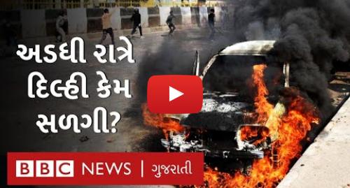 Youtube post by BBC News Gujarati: Delhi માં CAA મુદ્દે થયેલી હિંસામાં રાત્રે કેવાં દૃશ્યો સર્જાયાં?