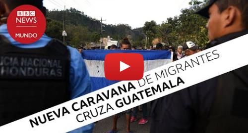 Publicación de Youtube por BBC News Mundo: La nueva caravana de migrantes centroamericanos que cruza Guatemala
