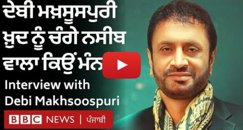 Youtube post by BBC News Punjabi: Debi Makhsoospuri  ਸਾਂਝਾ ਕੀਤਾ ਕਲਾਤਮਕ ਤਜਰਬਾ ਤੇ ਦੱਸੀ Debi LIVE ਦੀ ਕਹਾਣੀ | Interview | BBC NEWS PUNJABI