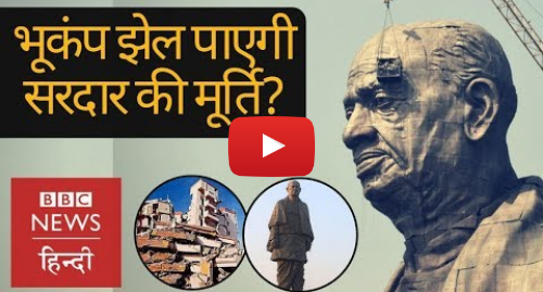 Youtube post by BBC News Hindi: Statue of Unity  What will happen to 182 meters tall Sardar Patel when earthquake comes? (BBC Hindi)