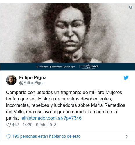 Publicación de Twitter por @FelipePigna: Comparto con ustedes un fragmento de mi libro Mujeres tenían que ser. Historia de nuestras desobedientes, incorrectas, rebeldes y luchadoras sobre María Remedios del Valle, una esclava negra nombrada la madre de la patria.