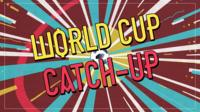 World Cup Catch Up