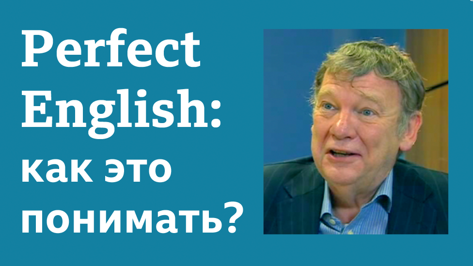 """Английский язык: уроки и тесты Би-би-си. Рубрика """"Говорят носители языка"""". Perfect English: как это понимать?"""