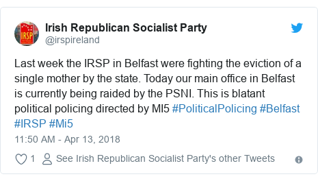 Twitter post by @irspireland: Last week the IRSP in Belfast were fighting the eviction of a single mother by the state. Today our main office in Belfast is currently being raided by the PSNI. This is blatant political policing directed by MI5 #PoliticalPolicing #Belfast #IRSP #Mi5