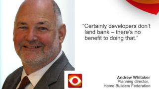 """certainly developers don't land bank - there's no benefit to doing that."" Andrew Whitaker, Home Builders Federation"