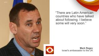 "Mark Regev, Israeli ambassador to the UK quote picture saying ""There are Latin American countries who have talked about following. I believe some will very soon""."