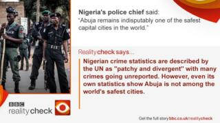 "Nigeria's police chief said: ""Abuja remains indisputably one of the safest capital cities in the world."" Reality Check says Nigerian crime statistics are described by the UN as ""patchy and divergent"" with many crimes going unreported. However, even its own statistics show Abuja is not among the world's safest cities."