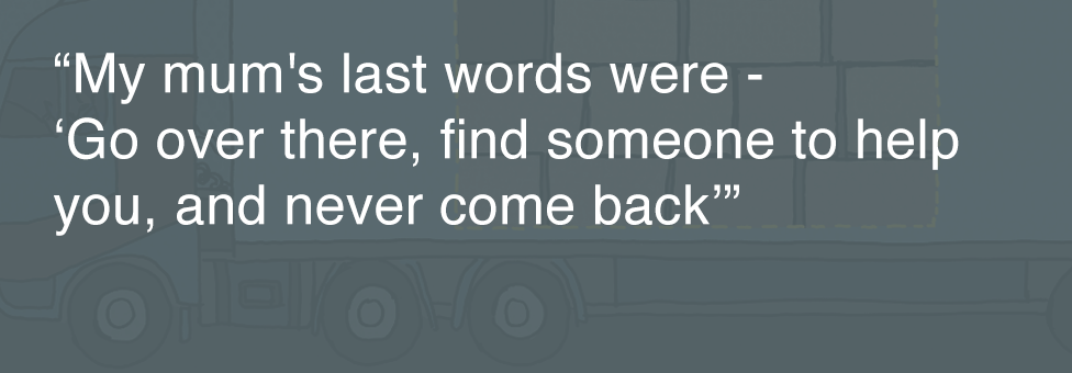 Quotebox: My mum's last words were - 'Go over there, find someone to help you, and never come back'