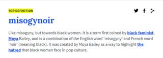 Like misogyny, but towards black women. It is a term first coined by black feminist, Moya Bailey, and is a combination of the English word 'misogyny' and French word 'noir' (meaning black). It was created by Moya Bailey as a way to highlight the hatred that black women face in pop culture.